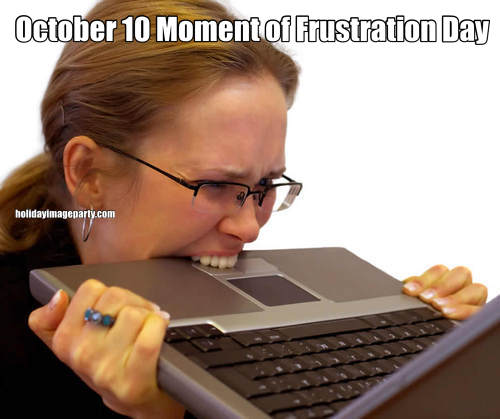 October 10 Moment of Frustration Day