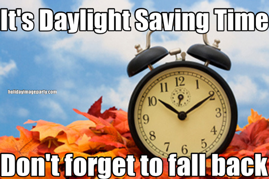 It's Daylight Saving Time Don't forget to fall back
