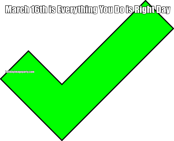 March 16th is Everything You Do is Right Day