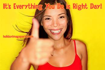 It's Everything You Do is Right Day!