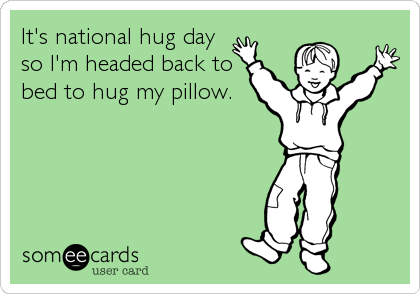 It's national hug day so I'm headed back to bed to hug my pillow