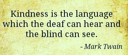 Mark Twain Kindness is the language which the deaf can hear and the blind can see