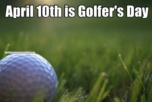 April 10th is Golfer's Day