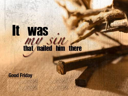 It was my sin that nailed him there.  Good Friday.