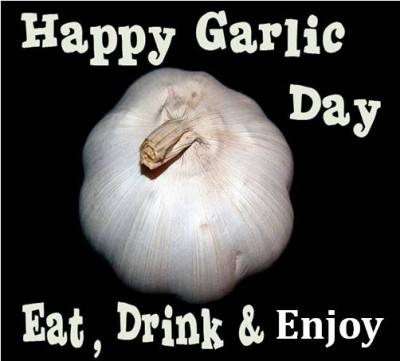 Happy Garlic Day.  Eat, Drink and Enjoy