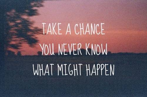 Take a Chance. You never know what might happen.