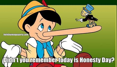 Didn't you remember today is Honesty Day?