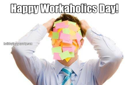 Happy Workaholics Day!