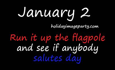 January 2 Run it Up the Flagpole and See if Anyone Salutes Day