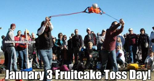 January 3 Fruitcake Toss Day!