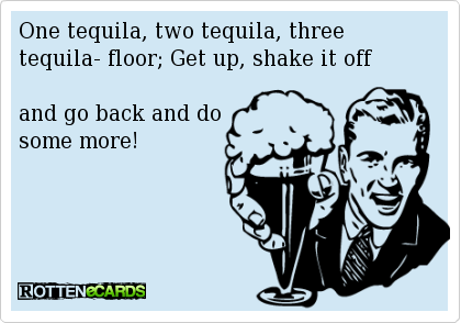 One tequila, two tequila, three tequilla, floor