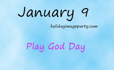 January 9 Play God Day