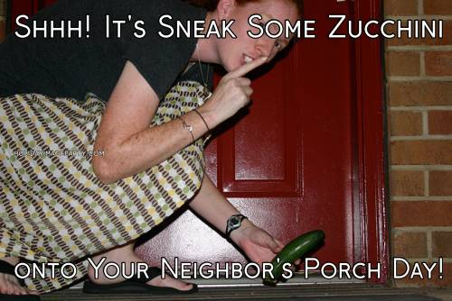 Shhh! It's Sneak Some Zucchini onto Your Neighbor's Porch Day!