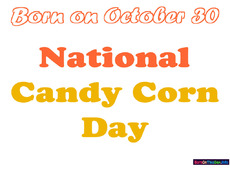 Born on October 30 National Candy Corn Day