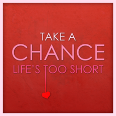 Take a Chance. Life's too short