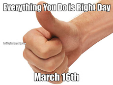 Everything You Do is Right Day March 16th