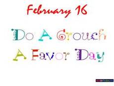 February 16 Do a Grouch a Favor Day