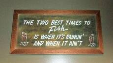 The two best times to fish is when it's rainun' and when it ain't