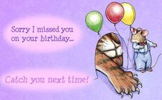 Sorry I missed you on your birthday... Catch you next time!