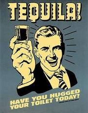 Tequila! Have you hugged your toilet today?